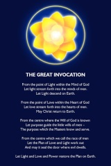 The Great Invocation From the point of Light in the Mind of God Let Light stream forth into the mind of men; Let Light descend on Earth. From the point of Love within the Heart of God Let Love stream forth into the hearts of men; May Christ return to Earth. From the centre where the Will of God is known, Let purpose guide the little wills of men; The purpose which the Masters know and serve. From the centre which we call the race of men, Let the Plan of Love and Light work out And may it seal the door where evil dwells. Let the Light and Love and Power restore the Plan on Earth.